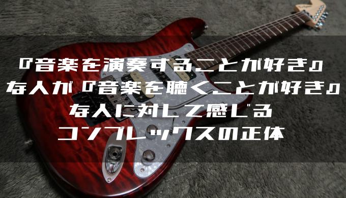 『音楽を演奏することが好き』な人が『音楽を聴くことが好き』な人に対して感じるコンプレックスの正体
