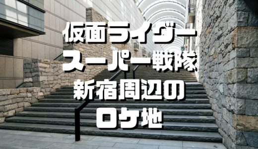 【仮面ライダー・スーパー戦隊ロケ地】新宿周辺で聖地巡礼してきた